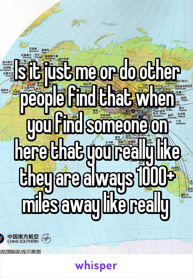 Is it just me or do other people find that when you find someone on here that you really like they are always 1000+ miles away like really