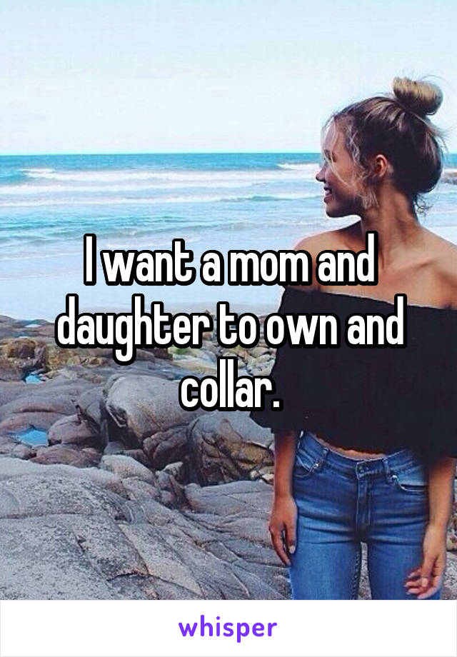 I want a mom and daughter to own and collar.