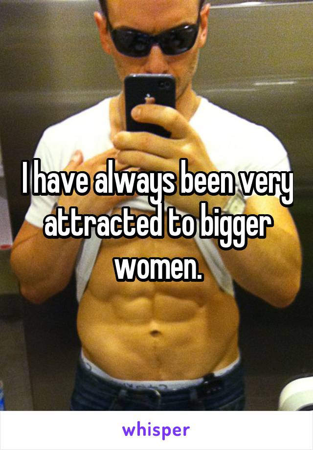 I have always been very attracted to bigger women.