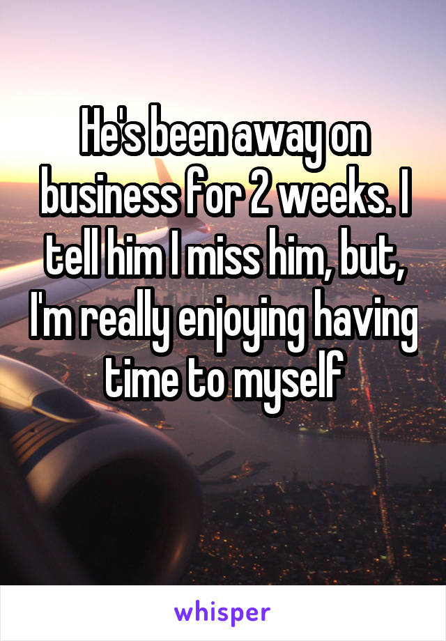 He's been away on business for 2 weeks. I tell him I miss him, but, I'm really enjoying having time to myself