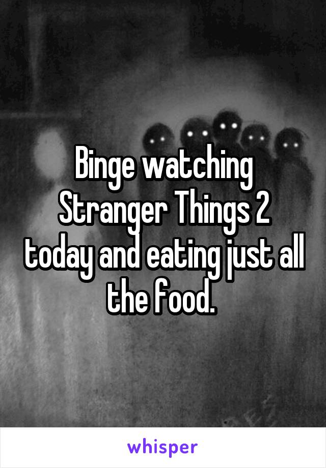 Binge watching Stranger Things 2 today and eating just all the food.