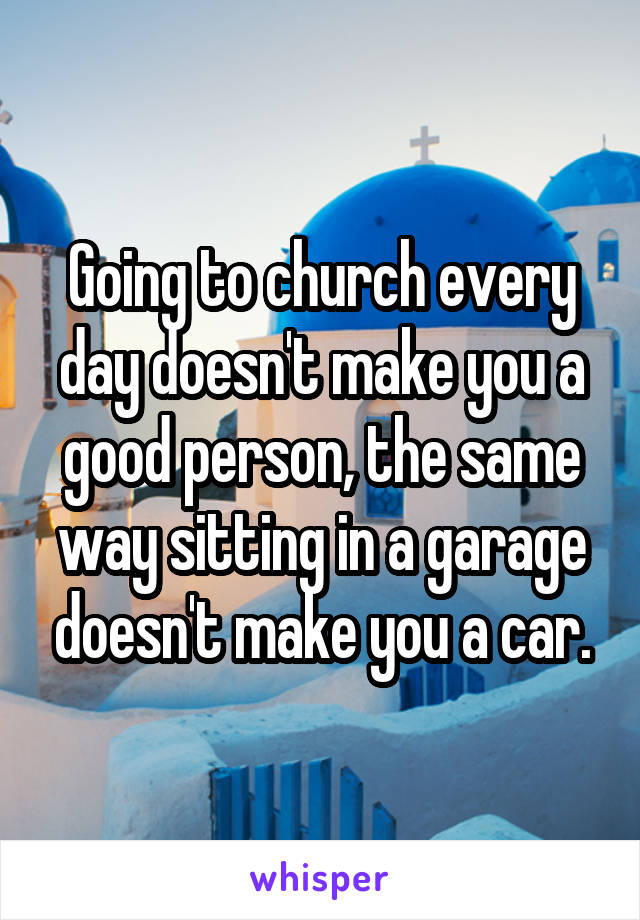 Going to church every day doesn't make you a good person, the same way sitting in a garage doesn't make you a car.