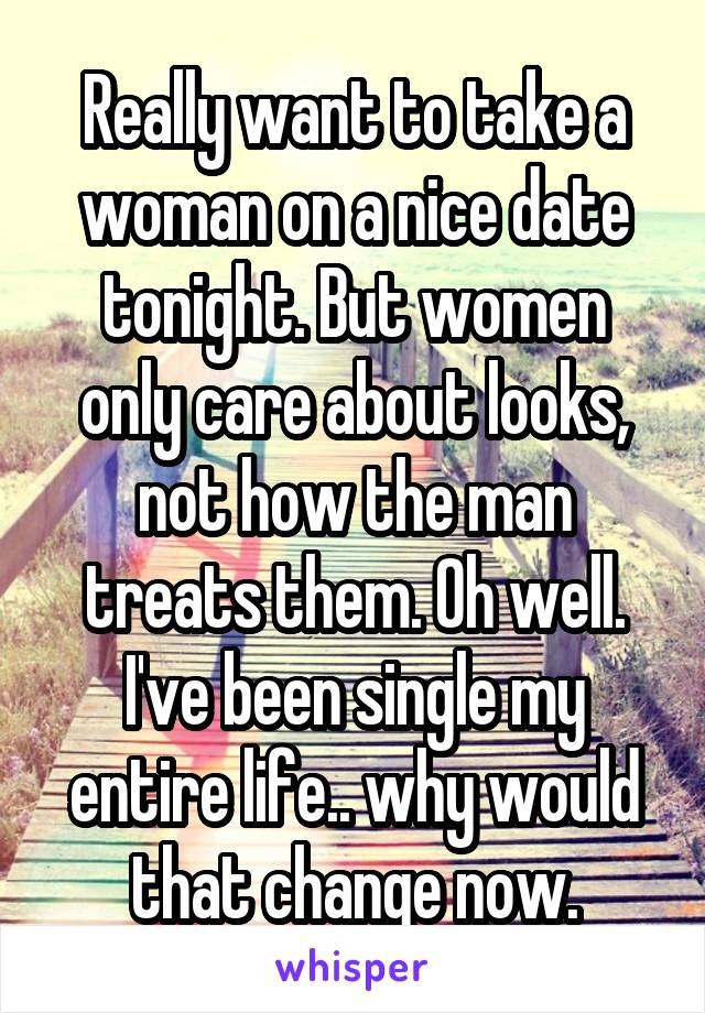 Really want to take a woman on a nice date tonight. But women only care about looks, not how the man treats them. Oh well. I've been single my entire life.. why would that change now.