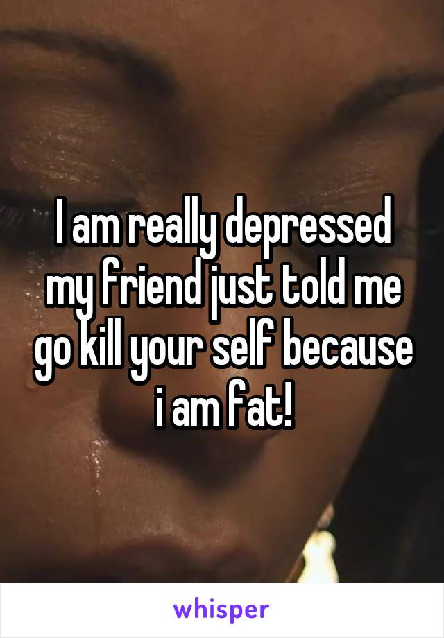 I am really depressed my friend just told me go kill your self because i am fat!