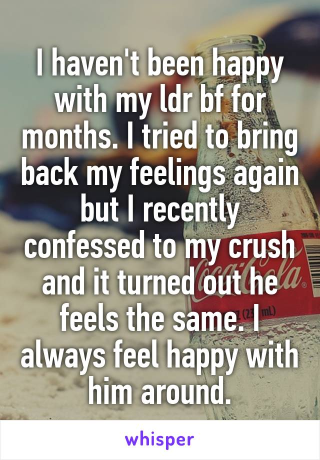 I haven't been happy with my ldr bf for months. I tried to bring back my feelings again but I recently confessed to my crush and it turned out he feels the same. I always feel happy with him around.