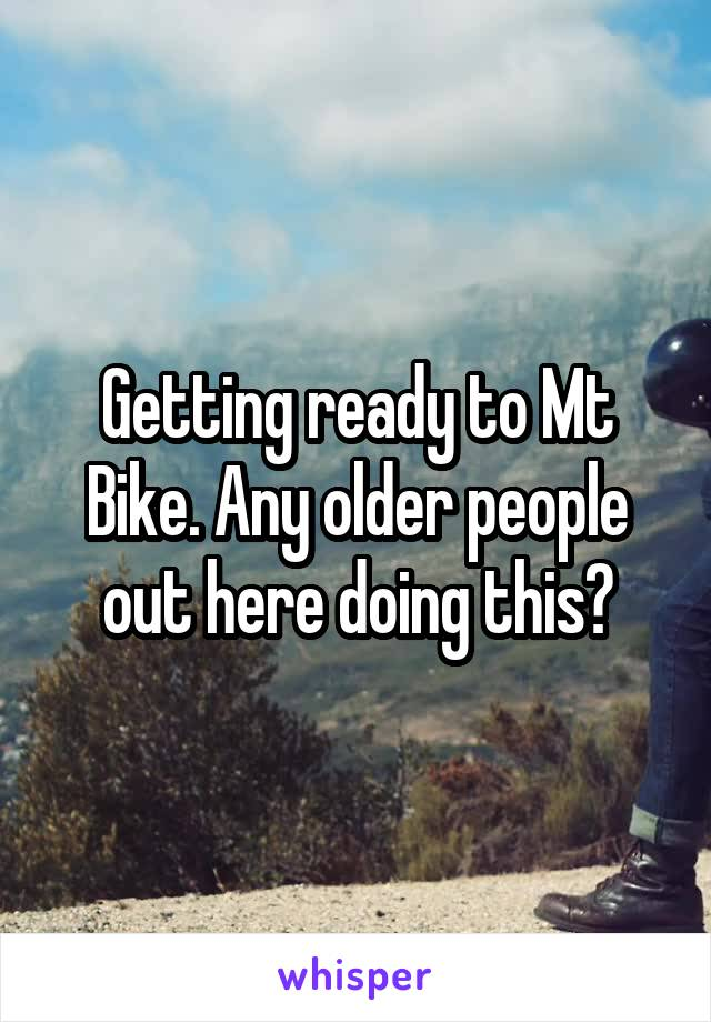Getting ready to Mt Bike. Any older people out here doing this?
