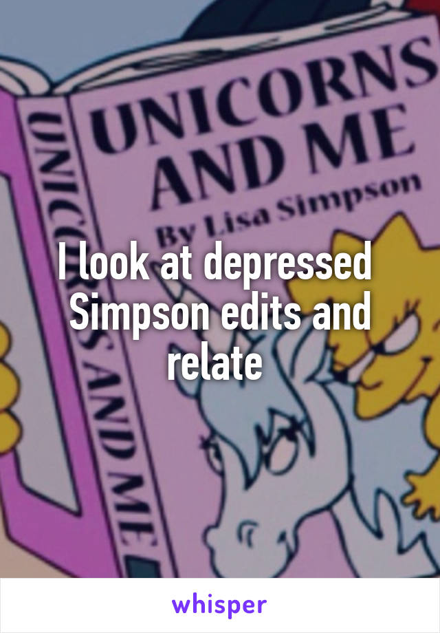 I look at depressed  Simpson edits and relate