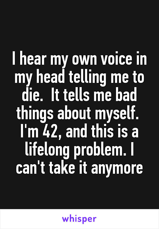 I hear my own voice in my head telling me to die.  It tells me bad things about myself.  I'm 42, and this is a lifelong problem. I can't take it anymore