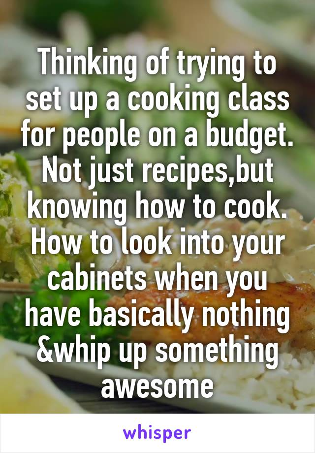 Thinking of trying to set up a cooking class for people on a budget. Not just recipes,but knowing how to cook. How to look into your cabinets when you have basically nothing &whip up something awesome
