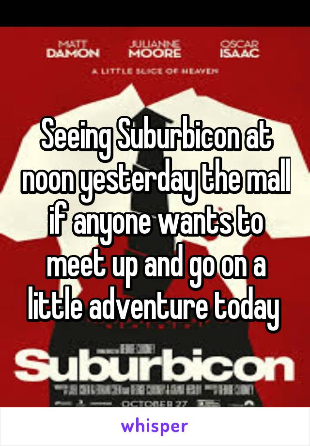 Seeing Suburbicon at noon yesterday the mall if anyone wants to meet up and go on a little adventure today