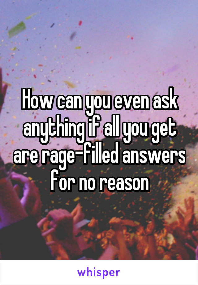 How can you even ask anything if all you get are rage-filled answers for no reason