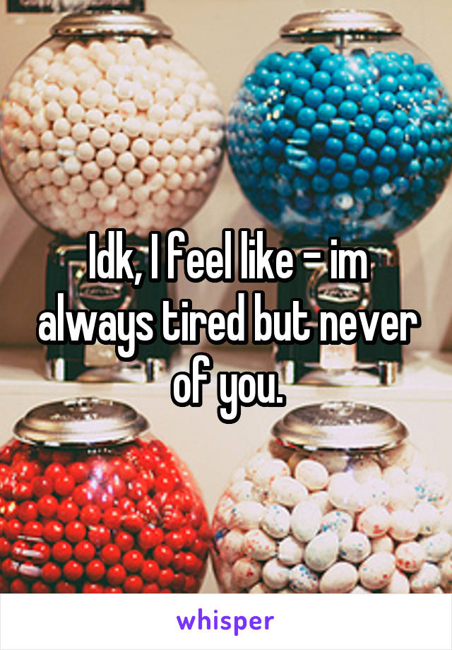 Idk, I feel like - im always tired but never of you.