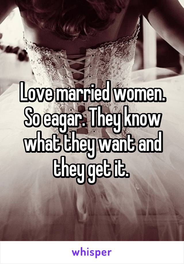 Love married women. So eagar. They know what they want and they get it.