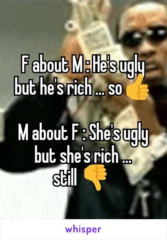 F about M : He's ugly but he's rich ... so👍  M about F : She's ugly but she's rich ... still 👎
