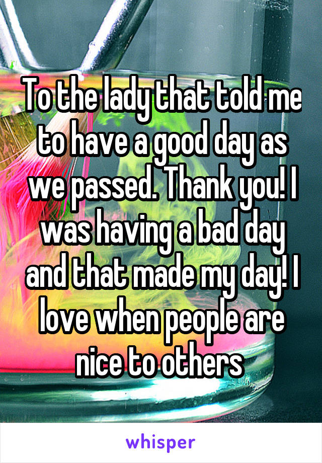 To the lady that told me to have a good day as we passed. Thank you! I was having a bad day and that made my day! I love when people are nice to others