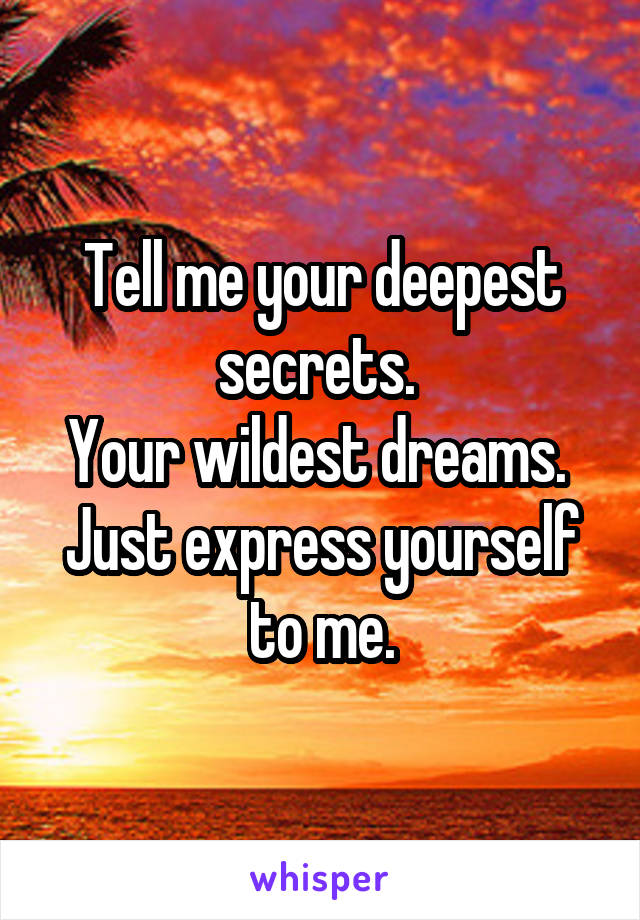 Tell me your deepest secrets.  Your wildest dreams.  Just express yourself to me.