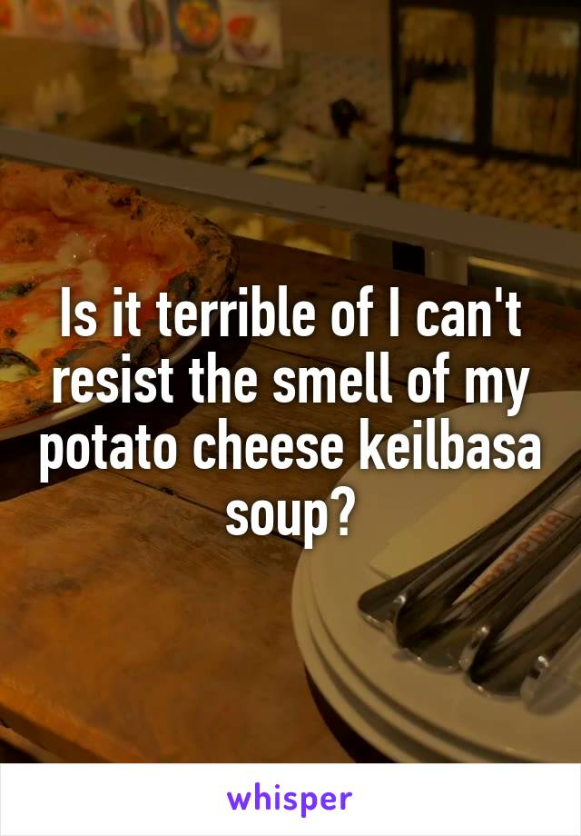 Is it terrible of I can't resist the smell of my potato cheese keilbasa soup?