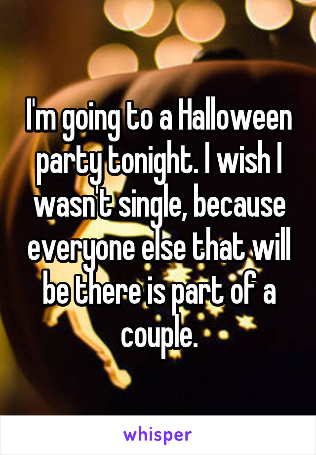 I'm going to a Halloween party tonight. I wish I wasn't single, because everyone else that will be there is part of a couple.