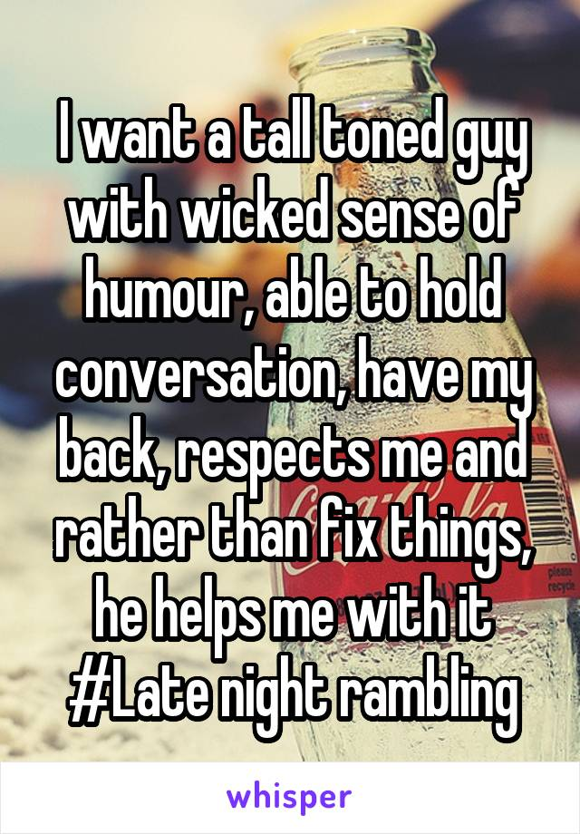 I want a tall toned guy with wicked sense of humour, able to hold conversation, have my back, respects me and rather than fix things, he helps me with it #Late night rambling