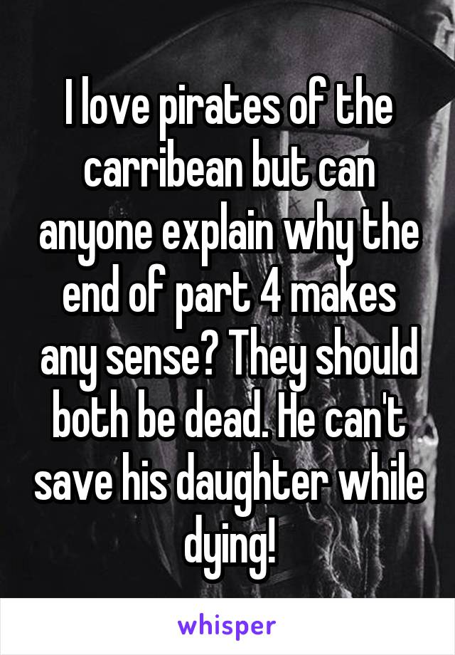 I love pirates of the carribean but can anyone explain why the end of part 4 makes any sense? They should both be dead. He can't save his daughter while dying!