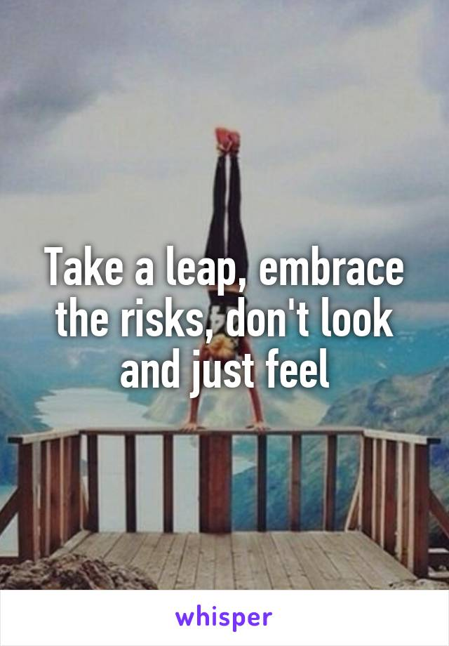 Take a leap, embrace the risks, don't look and just feel