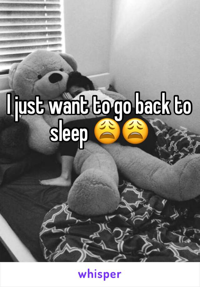 I just want to go back to sleep 😩😩