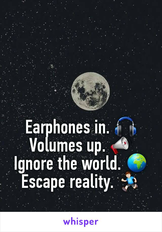 Earphones in. 🎧 Volumes up. 📣 Ignore the world. 🌍 Escape reality. 🏃