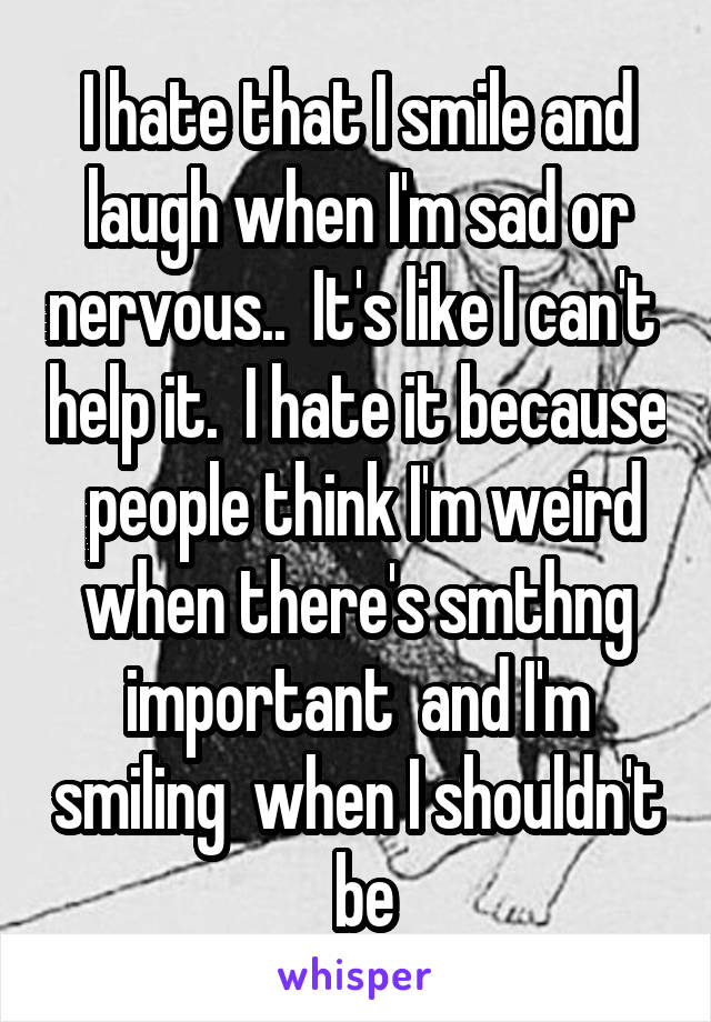 I hate that I smile and laugh when I'm sad or nervous..  It's like I can't  help it.  I hate it because  people think I'm weird when there's smthng important  and I'm smiling  when I shouldn't  be