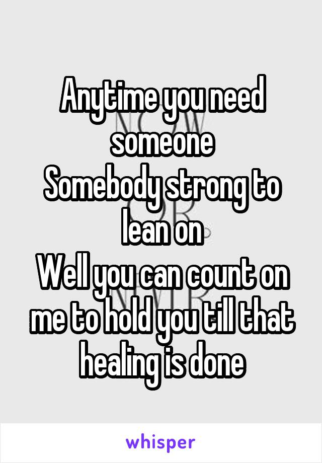 Anytime you need someone Somebody strong to lean on Well you can count on me to hold you till that healing is done