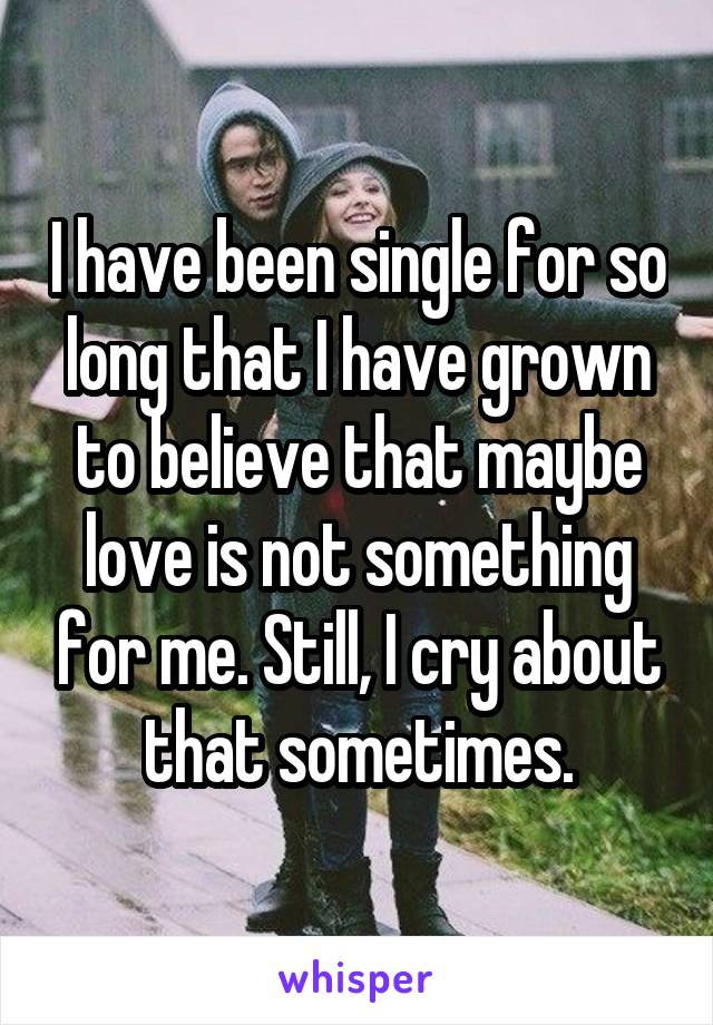 I have been single for so long that I have grown to believe that maybe love is not something for me. Still, I cry about that sometimes.