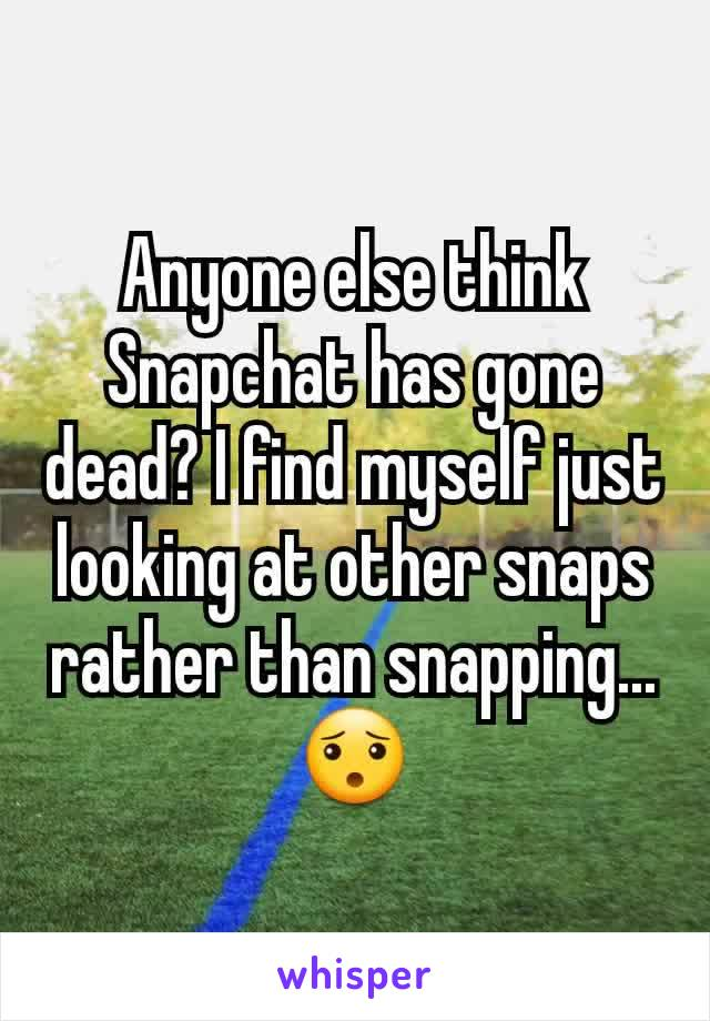 Anyone else think Snapchat has gone dead? I find myself just looking at other snaps rather than snapping... 😯