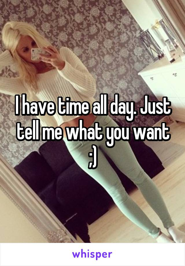 I have time all day. Just tell me what you want ;)