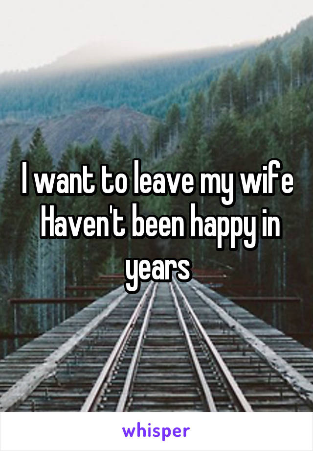 I want to leave my wife  Haven't been happy in years