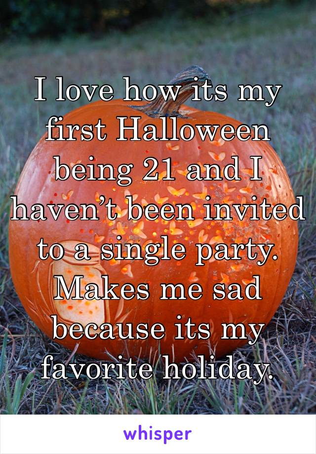 I love how its my first Halloween being 21 and I haven't been invited to a single party. Makes me sad because its my favorite holiday.