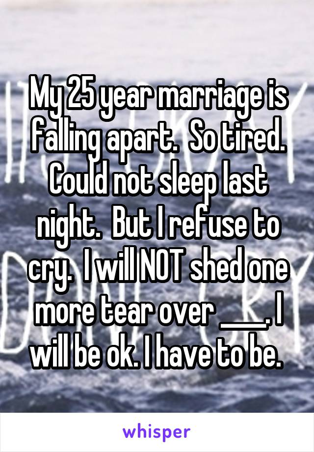 My 25 year marriage is falling apart.  So tired. Could not sleep last night.  But I refuse to cry.  I will NOT shed one more tear over ____. I will be ok. I have to be.