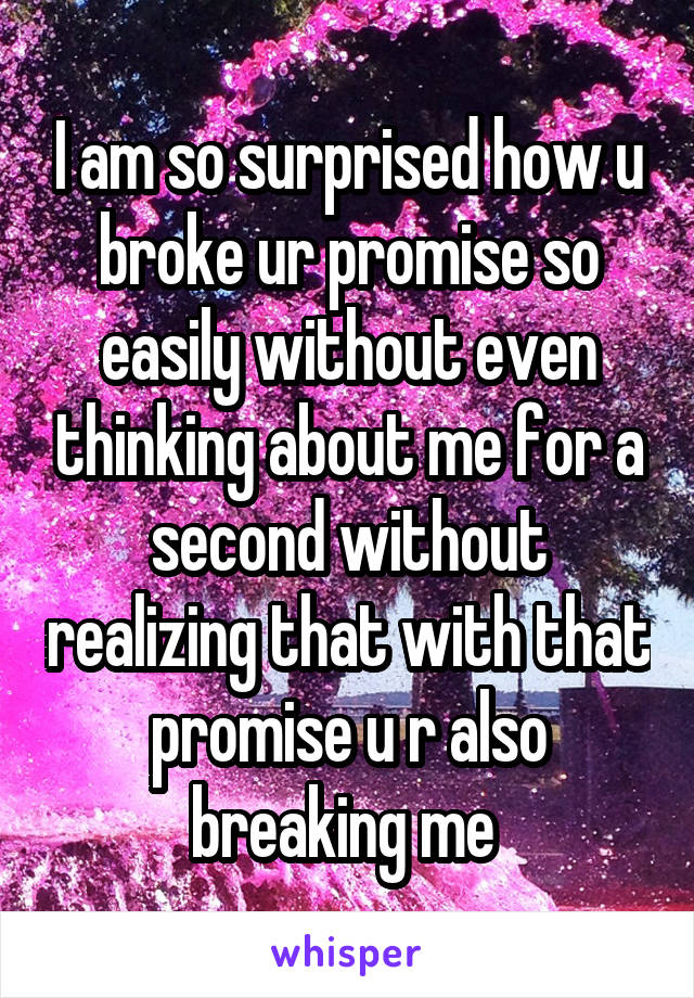 I am so surprised how u broke ur promise so easily without even thinking about me for a second without realizing that with that promise u r also breaking me