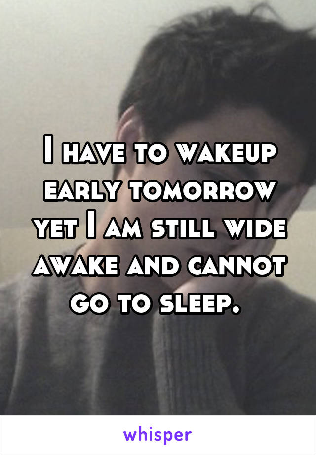I have to wakeup early tomorrow yet I am still wide awake and cannot go to sleep.