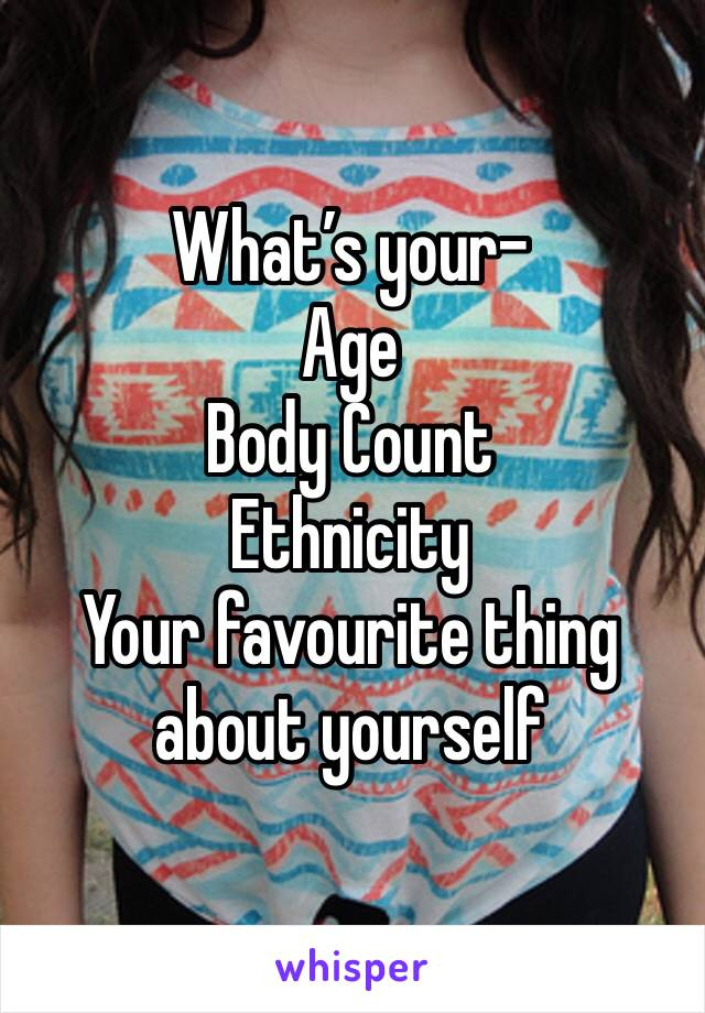 What's your- Age Body Count Ethnicity Your favourite thing about yourself