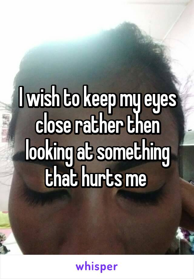 I wish to keep my eyes close rather then looking at something that hurts me