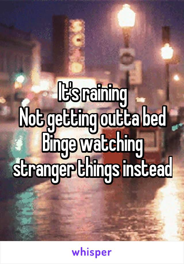 It's raining Not getting outta bed Binge watching stranger things instead