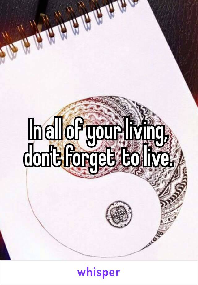 In all of your living, don't forget to live.