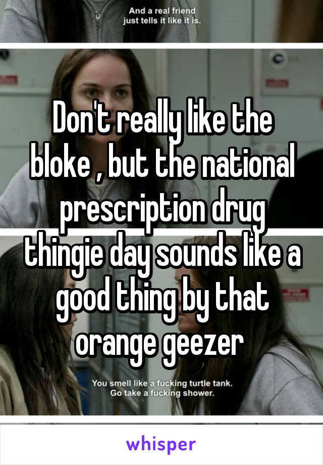 Don't really like the bloke , but the national prescription drug thingie day sounds like a good thing by that orange geezer