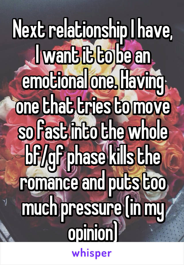 Next relationship I have, I want it to be an emotional one. Having one that tries to move so fast into the whole bf/gf phase kills the romance and puts too much pressure (in my opinion)