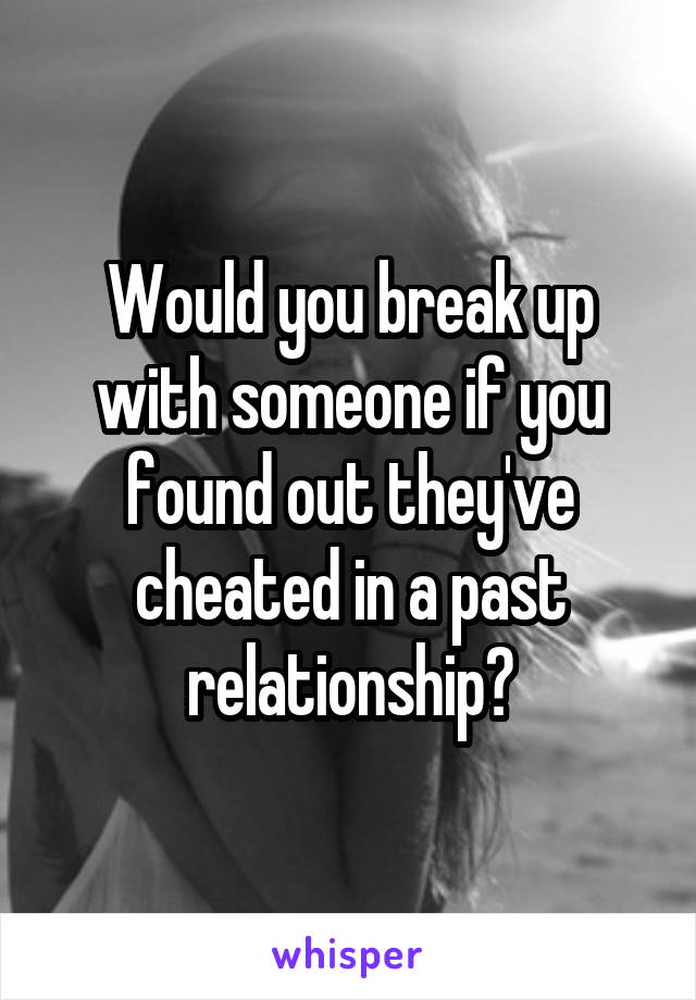 Would you break up with someone if you found out they've cheated in a past relationship?