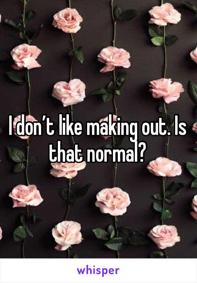 I don't like making out. Is that normal?