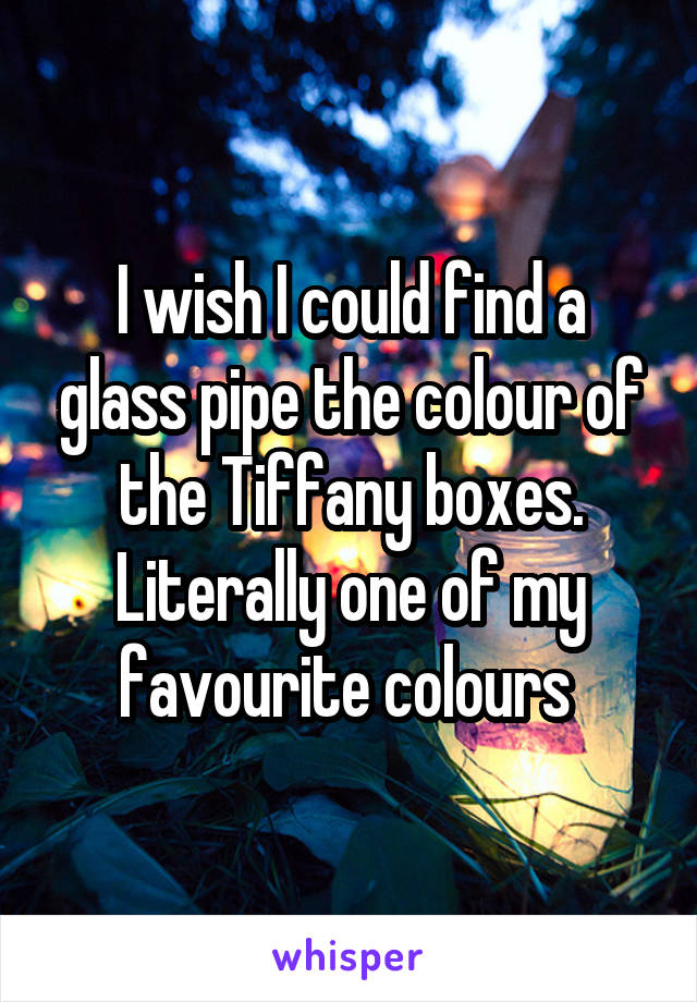 I wish I could find a glass pipe the colour of the Tiffany boxes. Literally one of my favourite colours