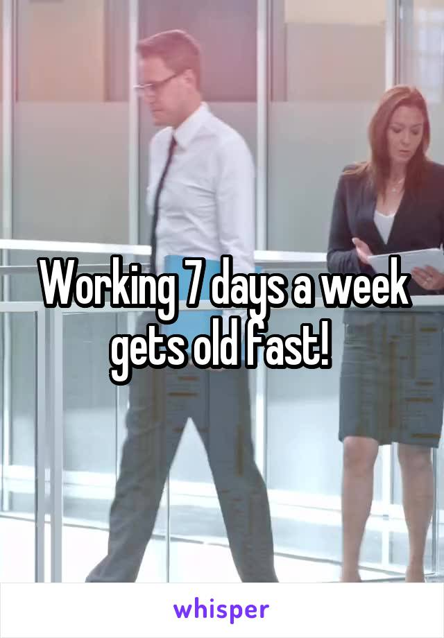 Working 7 days a week gets old fast!