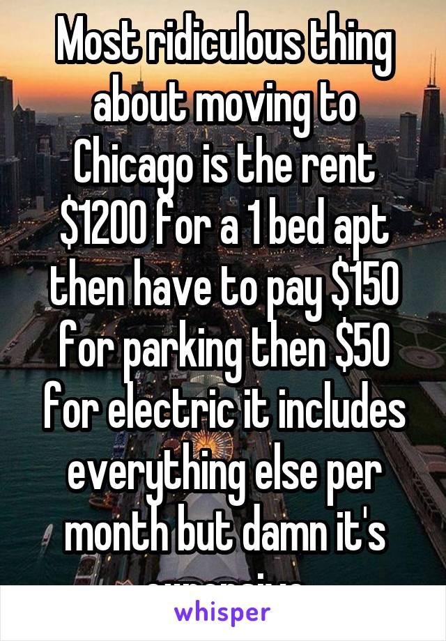 Most ridiculous thing about moving to Chicago is the rent $1200 for a 1 bed apt then have to pay $150 for parking then $50 for electric it includes everything else per month but damn it's expensive