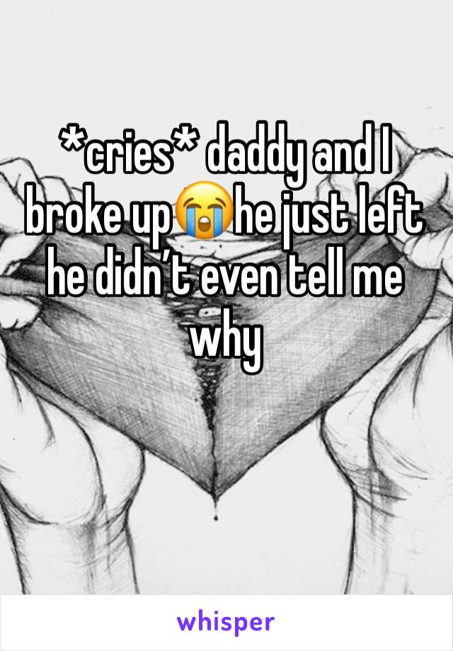 *cries* daddy and I broke up😭he just left he didn't even tell me why