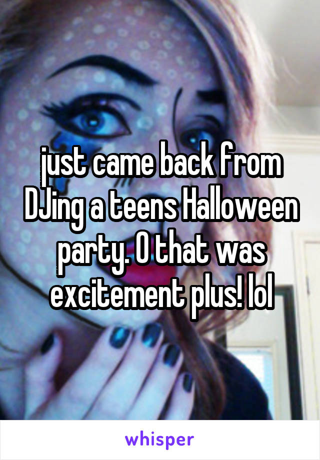just came back from DJing a teens Halloween party. O that was excitement plus! lol